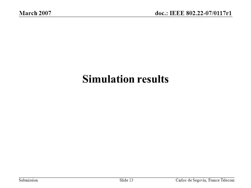 doc.: IEEE 802.22-07/0117r1 Submission March 2007 Carlos de Segovia, France TelecomSlide 13 Simulation results