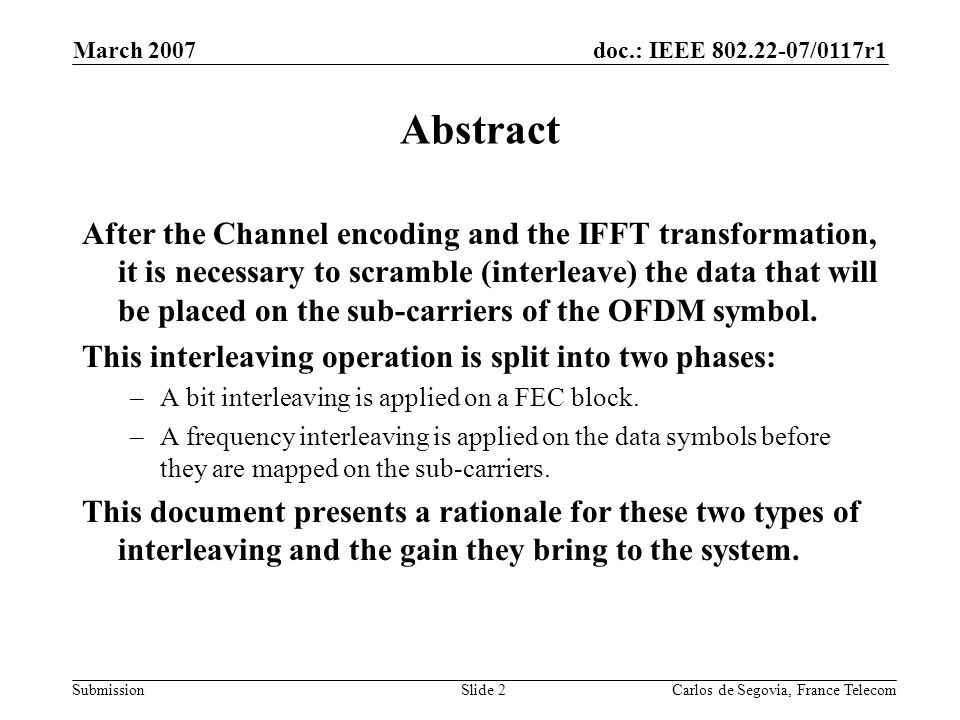 doc.: IEEE /0117r1 Submission March 2007 Carlos de Segovia, France TelecomSlide 2 Abstract After the Channel encoding and the IFFT transformation, it is necessary to scramble (interleave) the data that will be placed on the sub-carriers of the OFDM symbol.