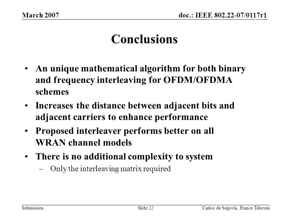 doc.: IEEE 802.22-07/0117r1 Submission March 2007 Carlos de Segovia, France TelecomSlide 22 Conclusions An unique mathematical algorithm for both binary and frequency interleaving for OFDM/OFDMA schemes Increases the distance between adjacent bits and adjacent carriers to enhance performance Proposed interleaver performs better on all WRAN channel models There is no additional complexity to system – Only the interleaving matrix required