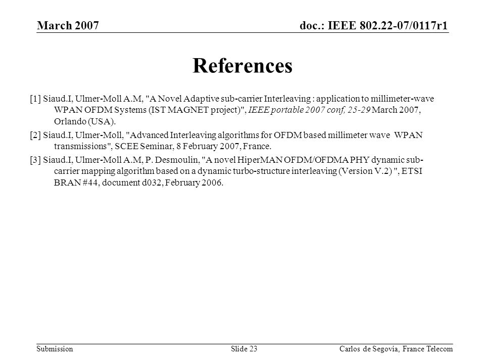 doc.: IEEE /0117r1 Submission March 2007 Carlos de Segovia, France TelecomSlide 23 References [1] Siaud.I, Ulmer-Moll A.M, A Novel Adaptive sub-carrier Interleaving : application to millimeter-wave WPAN OFDM Systems (IST MAGNET project) , IEEE portable 2007 conf, March 2007, Orlando (USA).