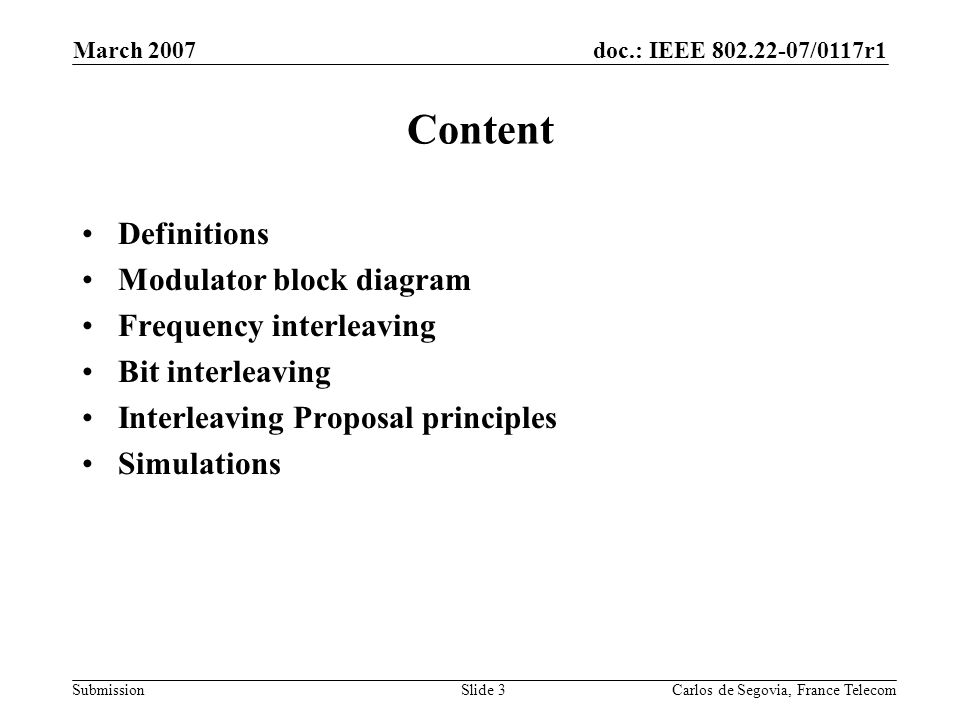 doc.: IEEE /0117r1 Submission March 2007 Carlos de Segovia, France TelecomSlide 3 Content Definitions Modulator block diagram Frequency interleaving Bit interleaving Interleaving Proposal principles Simulations
