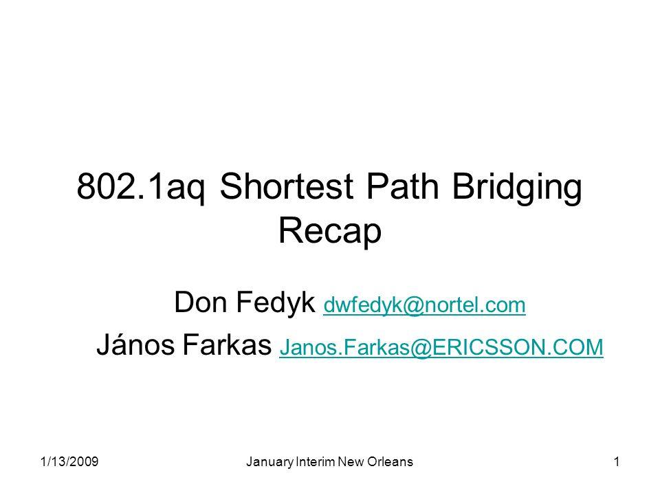 1/13/2009January Interim New Orleans1 802.1aq Shortest Path Bridging Recap Don Fedyk dwfedyk@nortel.com dwfedyk@nortel.com János Farkas Janos.Farkas@E