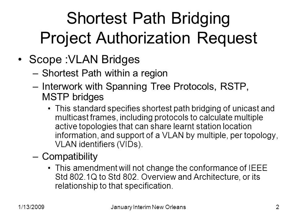 1/13/2009January Interim New Orleans2 Shortest Path Bridging Project Authorization Request Scope :VLAN Bridges –Shortest Path within a region –Interwo