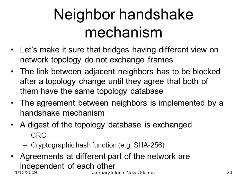 1/13/2009January Interim New Orleans24 Neighbor handshake mechanism Lets make it sure that bridges having different view on network topology do not exchange frames The link between adjacent neighbors has to be blocked after a topology change until they agree that both of them have the same topology database The agreement between neighbors is implemented by a handshake mechanism A digest of the topology database is exchanged –CRC –Cryptographic hash function (e.g.