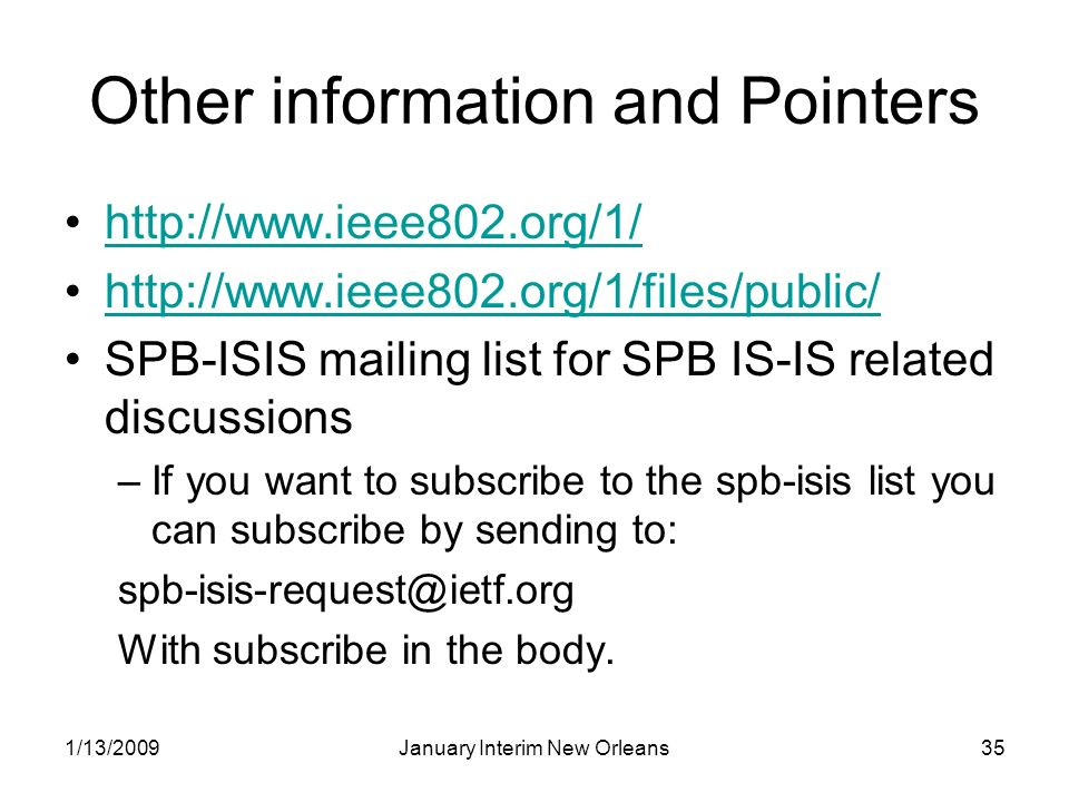 1/13/2009January Interim New Orleans35 Other information and Pointers http://www.ieee802.org/1/ http://www.ieee802.org/1/files/public/ SPB-ISIS mailing list for SPB IS-IS related discussions –If you want to subscribe to the spb-isis list you can subscribe by sending to: spb-isis-request@ietf.org With subscribe in the body.