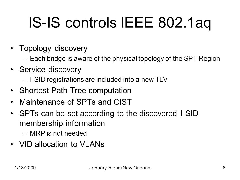 1/13/2009January Interim New Orleans8 IS-IS controls IEEE 802.1aq Topology discovery –Each bridge is aware of the physical topology of the SPT Region