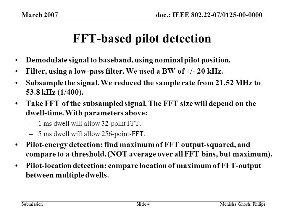 doc.: IEEE 802.22-07/0125-00-0000 Submission March 2007 Monisha Ghosh, PhilipsSlide 4 FFT-based pilot detection Demodulate signal to baseband, using nominal pilot position.
