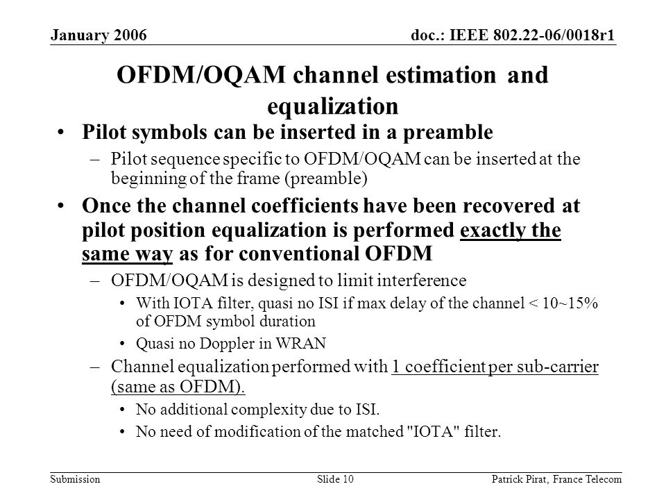 doc.: IEEE 802.22-06/0018r1 Submission January 2006 Patrick Pirat, France TelecomSlide 10 OFDM/OQAM channel estimation and equalization Pilot symbols can be inserted in a preamble –Pilot sequence specific to OFDM/OQAM can be inserted at the beginning of the frame (preamble) Once the channel coefficients have been recovered at pilot position equalization is performed exactly the same way as for conventional OFDM –OFDM/OQAM is designed to limit interference With IOTA filter, quasi no ISI if max delay of the channel < 10~15% of OFDM symbol duration Quasi no Doppler in WRAN –Channel equalization performed with 1 coefficient per sub-carrier (same as OFDM).