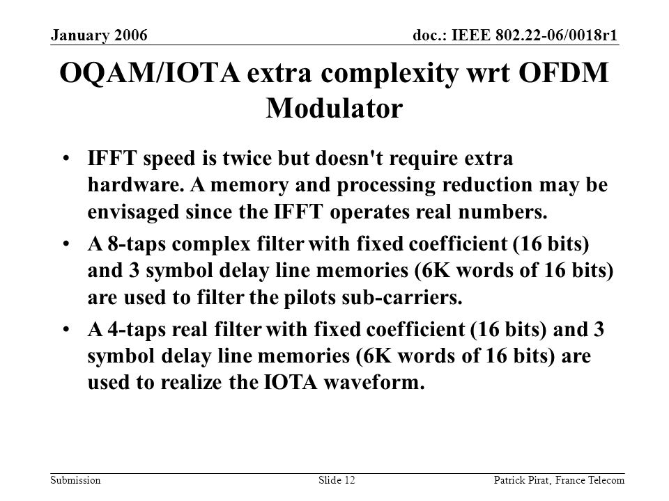 doc.: IEEE 802.22-06/0018r1 Submission January 2006 Patrick Pirat, France TelecomSlide 12 OQAM/IOTA extra complexity wrt OFDM Modulator IFFT speed is twice but doesn t require extra hardware.