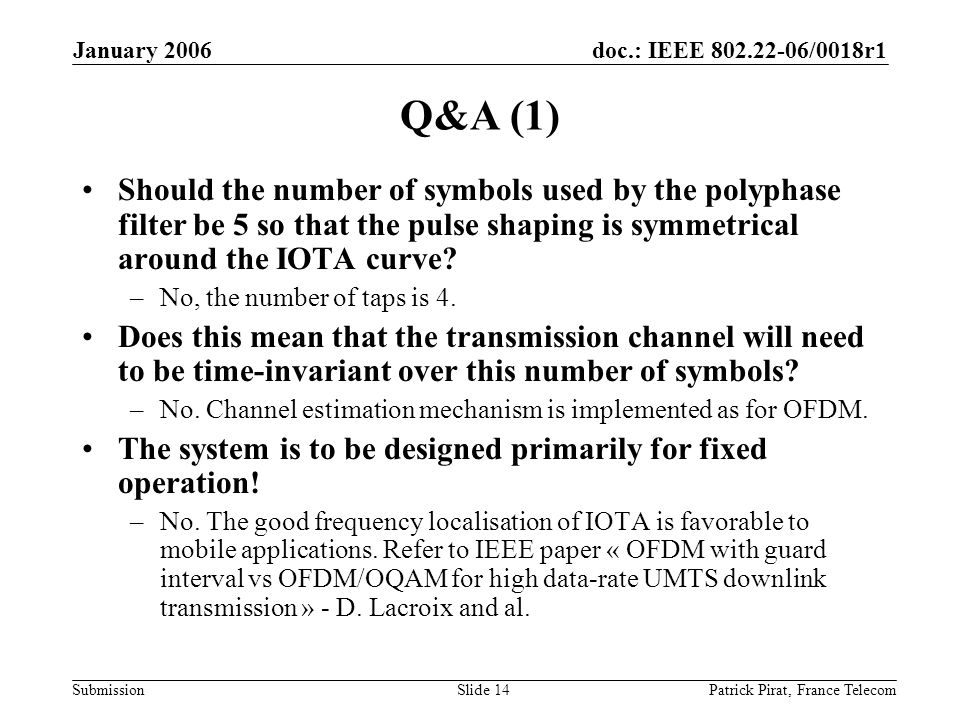 doc.: IEEE 802.22-06/0018r1 Submission January 2006 Patrick Pirat, France TelecomSlide 14 Q&A (1) Should the number of symbols used by the polyphase filter be 5 so that the pulse shaping is symmetrical around the IOTA curve.