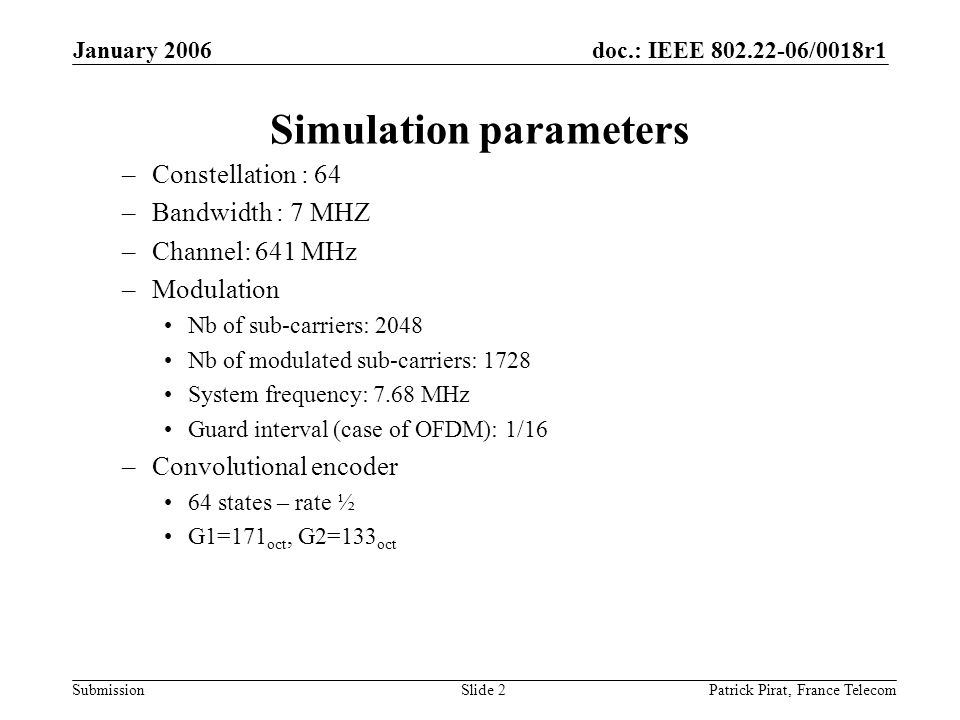 doc.: IEEE 802.22-06/0018r1 Submission January 2006 Patrick Pirat, France TelecomSlide 2 Simulation parameters –Constellation : 64 –Bandwidth : 7 MHZ –Channel: 641 MHz –Modulation Nb of sub-carriers: 2048 Nb of modulated sub-carriers: 1728 System frequency: 7.68 MHz Guard interval (case of OFDM): 1/16 –Convolutional encoder 64 states – rate ½ G1=171 oct, G2=133 oct