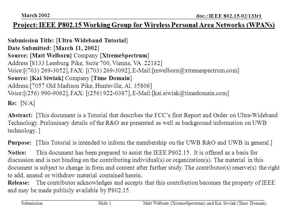 doc.: IEEE 802.15-02/133r1 Submission March 2002 Matt Welborn (XtremeSpectrum) and Kai Siwiak (Time Domain) Slide 2 Ultra-Wideband Tutorial Editors: Matthew Welborn and Kai Siwiak Reviewers: Bob Huang, Jeff Foerster, John McCorkle, and Michael Dydyk Sponsors: Sony, Intel, Siemens, Sharp Labs, TI, Motorola, IBM, Time Domain and XtremeSpectrum