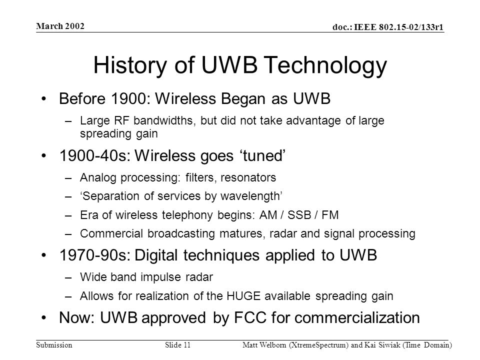 doc.: IEEE 802.15-02/133r1 Submission March 2002 Matt Welborn (XtremeSpectrum) and Kai Siwiak (Time Domain) Slide 11 History of UWB Technology Before 1900: Wireless Began as UWB –Large RF bandwidths, but did not take advantage of large spreading gain 1900-40s: Wireless goes tuned –Analog processing: filters, resonators –Separation of services by wavelength –Era of wireless telephony begins: AM / SSB / FM –Commercial broadcasting matures, radar and signal processing 1970-90s: Digital techniques applied to UWB –Wide band impulse radar –Allows for realization of the HUGE available spreading gain Now: UWB approved by FCC for commercialization