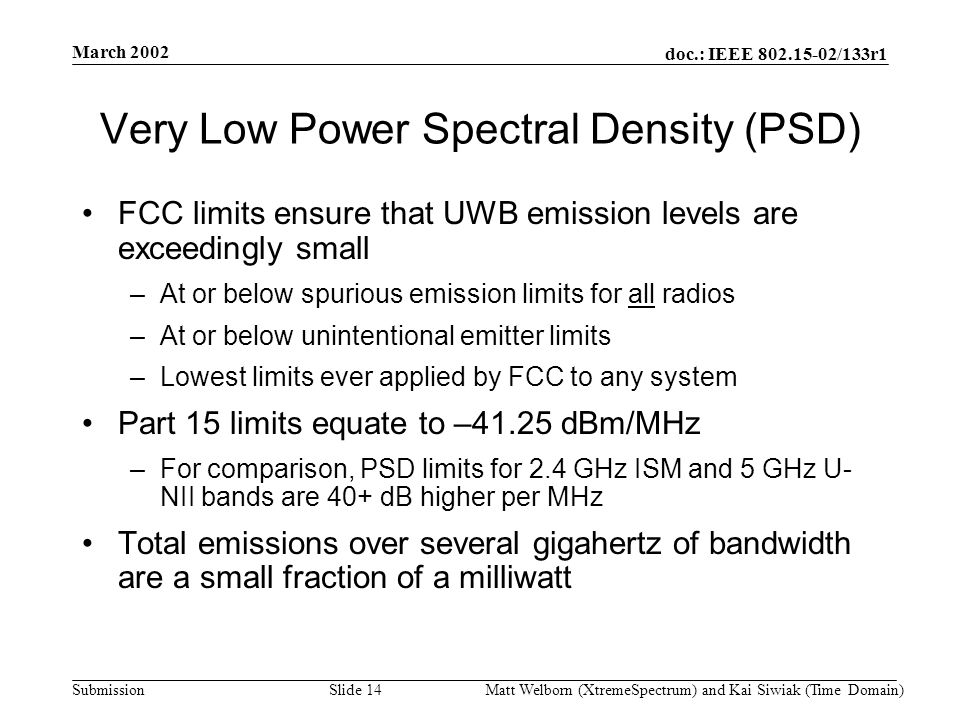 doc.: IEEE 802.15-02/133r1 Submission March 2002 Matt Welborn (XtremeSpectrum) and Kai Siwiak (Time Domain) Slide 14 Very Low Power Spectral Density (PSD) FCC limits ensure that UWB emission levels are exceedingly small –At or below spurious emission limits for all radios –At or below unintentional emitter limits –Lowest limits ever applied by FCC to any system Part 15 limits equate to –41.25 dBm/MHz –For comparison, PSD limits for 2.4 GHz ISM and 5 GHz U- NII bands are 40+ dB higher per MHz Total emissions over several gigahertz of bandwidth are a small fraction of a milliwatt