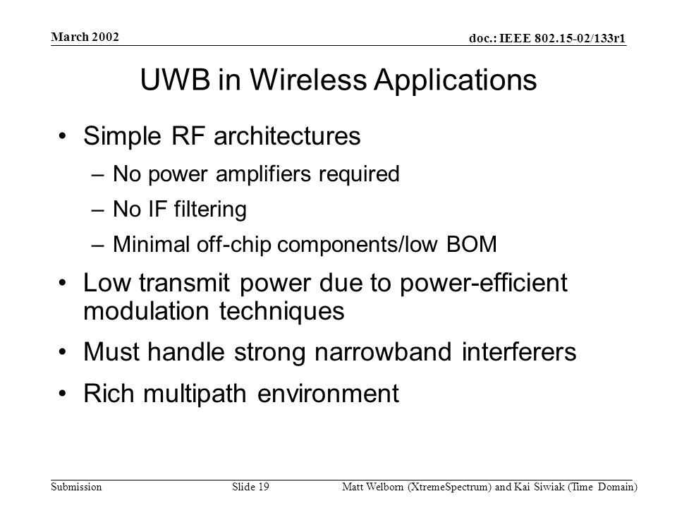 doc.: IEEE 802.15-02/133r1 Submission March 2002 Matt Welborn (XtremeSpectrum) and Kai Siwiak (Time Domain) Slide 19 UWB in Wireless Applications Simple RF architectures –No power amplifiers required –No IF filtering –Minimal off-chip components/low BOM Low transmit power due to power-efficient modulation techniques Must handle strong narrowband interferers Rich multipath environment