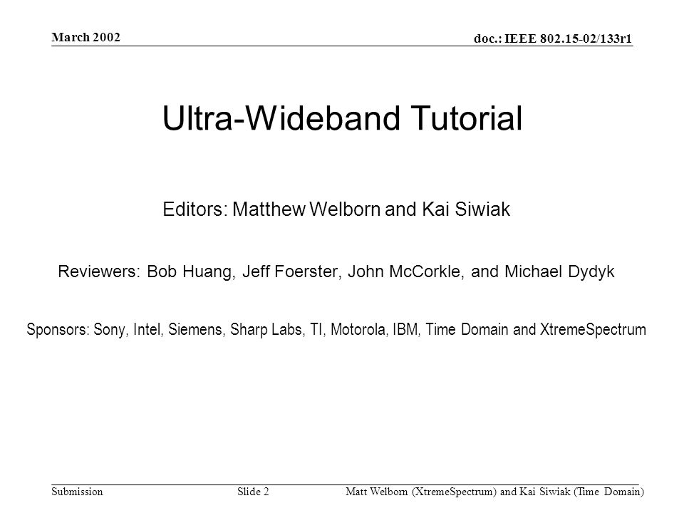 doc.: IEEE 802.15-02/133r1 Submission March 2002 Matt Welborn (XtremeSpectrum) and Kai Siwiak (Time Domain) Slide 2 Ultra-Wideband Tutorial Editors: Matthew Welborn and Kai Siwiak Reviewers: Bob Huang, Jeff Foerster, John McCorkle, and Michael Dydyk Sponsors: Sony, Intel, Siemens, Sharp Labs, TI, Motorola, IBM, Time Domain and XtremeSpectrum