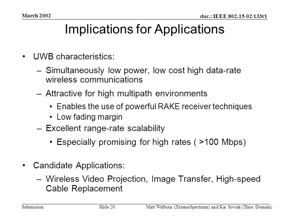 doc.: IEEE 802.15-02/133r1 Submission March 2002 Matt Welborn (XtremeSpectrum) and Kai Siwiak (Time Domain) Slide 20 Implications for Applications UWB characteristics: –Simultaneously low power, low cost high data-rate wireless communications –Attractive for high multipath environments Enables the use of powerful RAKE receiver techniques Low fading margin –Excellent range-rate scalability Especially promising for high rates ( >100 Mbps) Candidate Applications: –Wireless Video Projection, Image Transfer, High-speed Cable Replacement
