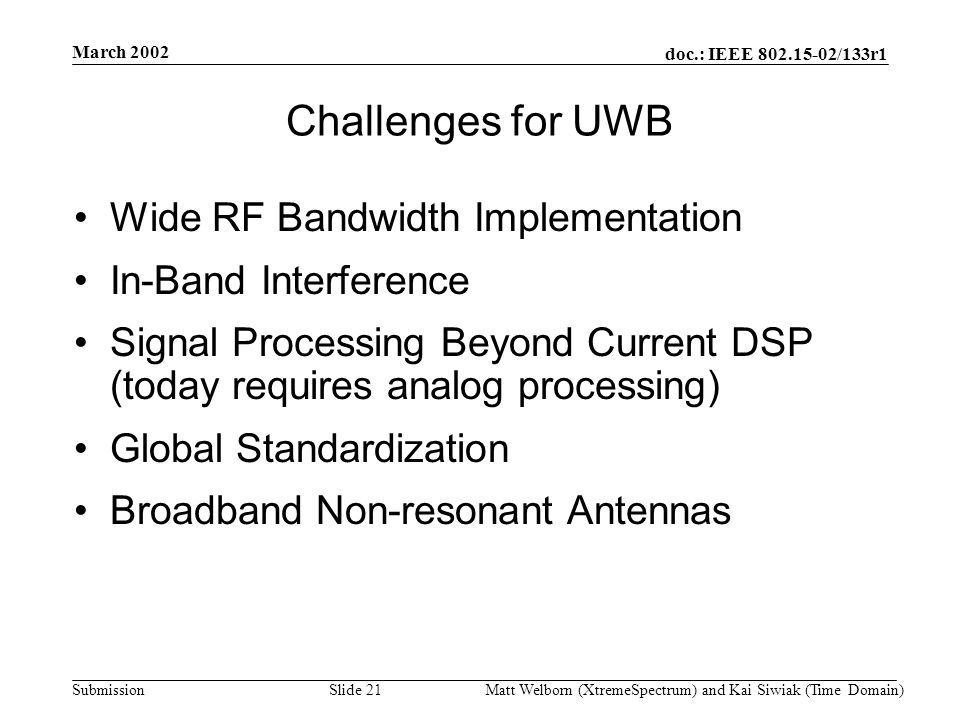 doc.: IEEE 802.15-02/133r1 Submission March 2002 Matt Welborn (XtremeSpectrum) and Kai Siwiak (Time Domain) Slide 21 Challenges for UWB Wide RF Bandwidth Implementation In-Band Interference Signal Processing Beyond Current DSP (today requires analog processing) Global Standardization Broadband Non-resonant Antennas