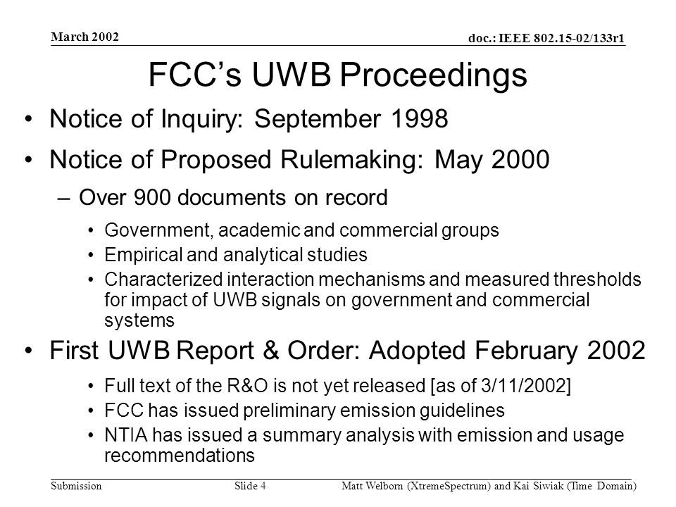 doc.: IEEE 802.15-02/133r1 Submission March 2002 Matt Welborn (XtremeSpectrum) and Kai Siwiak (Time Domain) Slide 4 FCCs UWB Proceedings Notice of Inquiry: September 1998 Notice of Proposed Rulemaking: May 2000 –Over 900 documents on record Government, academic and commercial groups Empirical and analytical studies Characterized interaction mechanisms and measured thresholds for impact of UWB signals on government and commercial systems First UWB Report & Order: Adopted February 2002 Full text of the R&O is not yet released [as of 3/11/2002] FCC has issued preliminary emission guidelines NTIA has issued a summary analysis with emission and usage recommendations
