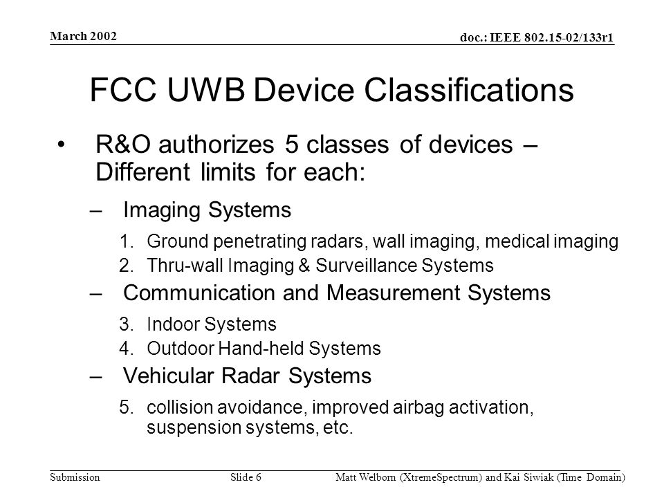 doc.: IEEE 802.15-02/133r1 Submission March 2002 Matt Welborn (XtremeSpectrum) and Kai Siwiak (Time Domain) Slide 6 FCC UWB Device Classifications R&O authorizes 5 classes of devices – Different limits for each: –Imaging Systems 1.Ground penetrating radars, wall imaging, medical imaging 2.Thru-wall Imaging & Surveillance Systems –Communication and Measurement Systems 3.Indoor Systems 4.Outdoor Hand-held Systems –Vehicular Radar Systems 5.collision avoidance, improved airbag activation, suspension systems, etc.