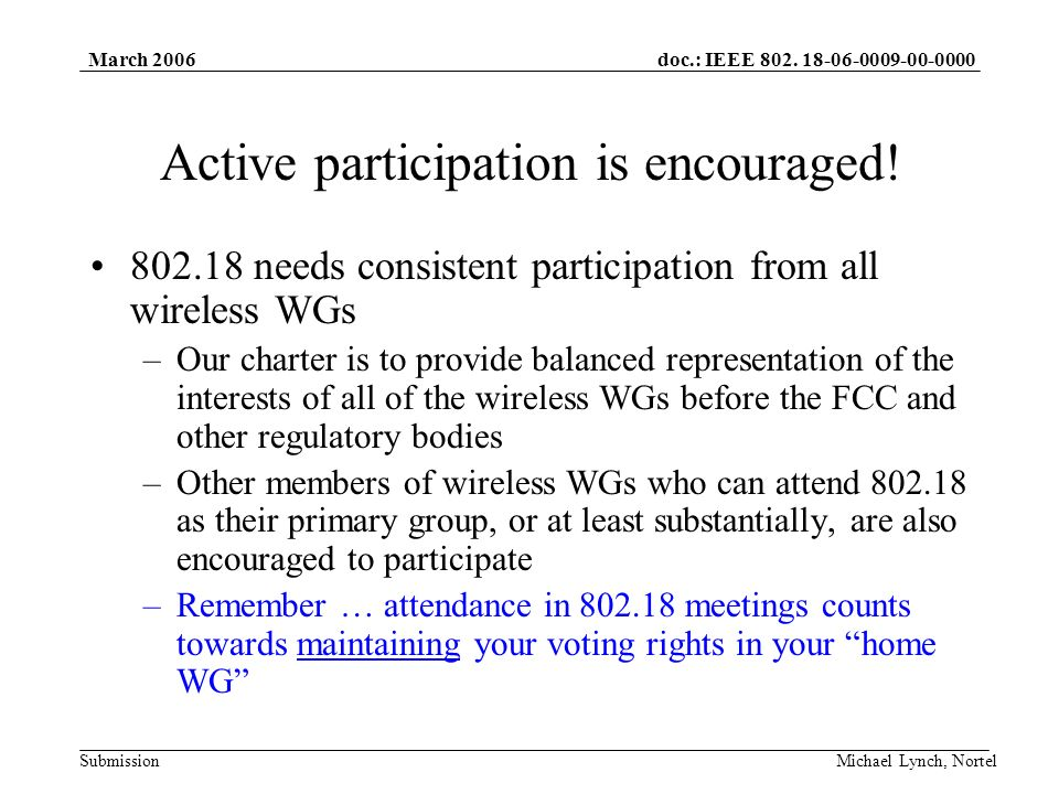 doc.: IEEE 802. 18-06-0009-00-0000 Submission March 2006 Michael Lynch, Nortel Active participation is encouraged! 802.18 needs consistent participati