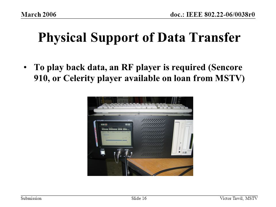 doc.: IEEE 802.22-06/0038r0 Submission March 2006 Victor Tawil, MSTVSlide 16 Physical Support of Data Transfer To play back data, an RF player is required (Sencore 910, or Celerity player available on loan from MSTV)