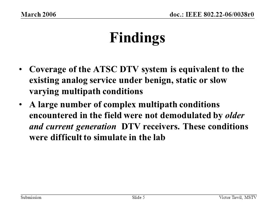 doc.: IEEE 802.22-06/0038r0 Submission March 2006 Victor Tawil, MSTVSlide 5 Findings Coverage of the ATSC DTV system is equivalent to the existing analog service under benign, static or slow varying multipath conditions A large number of complex multipath conditions encountered in the field were not demodulated by older and current generation DTV receivers.