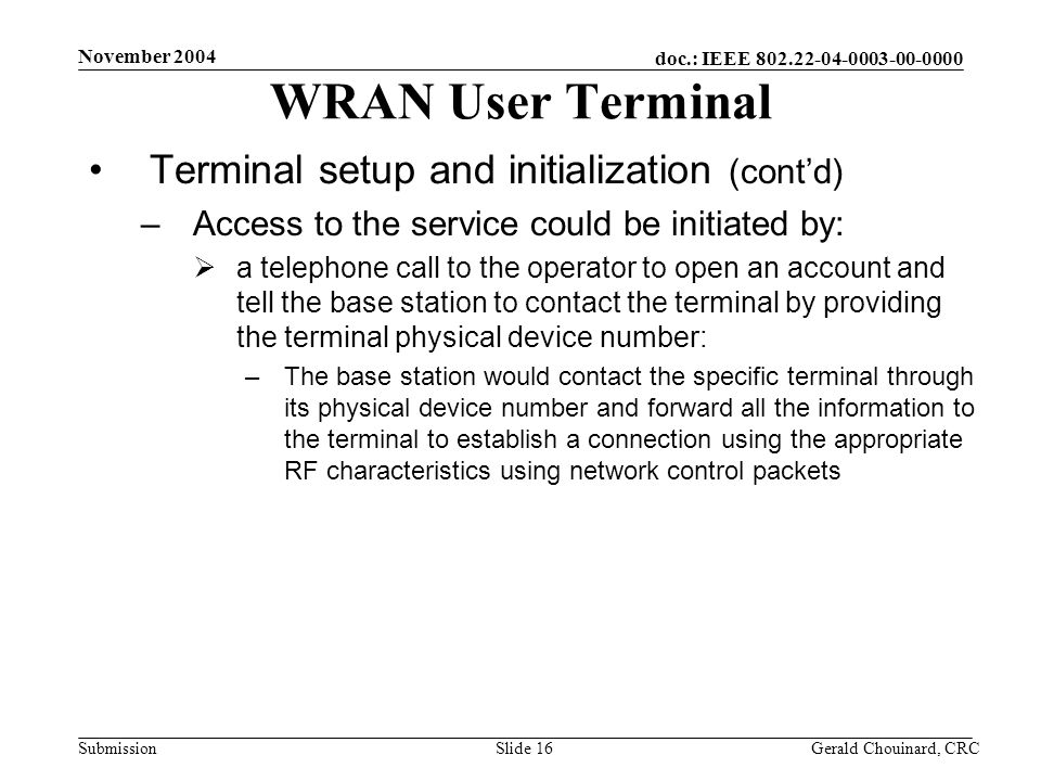 doc.: IEEE 802.22-04-0003-00-0000 Submission November 2004 Gerald Chouinard, CRCSlide 16 WRAN User Terminal Terminal setup and initialization (contd) –Access to the service could be initiated by: a telephone call to the operator to open an account and tell the base station to contact the terminal by providing the terminal physical device number: –The base station would contact the specific terminal through its physical device number and forward all the information to the terminal to establish a connection using the appropriate RF characteristics using network control packets