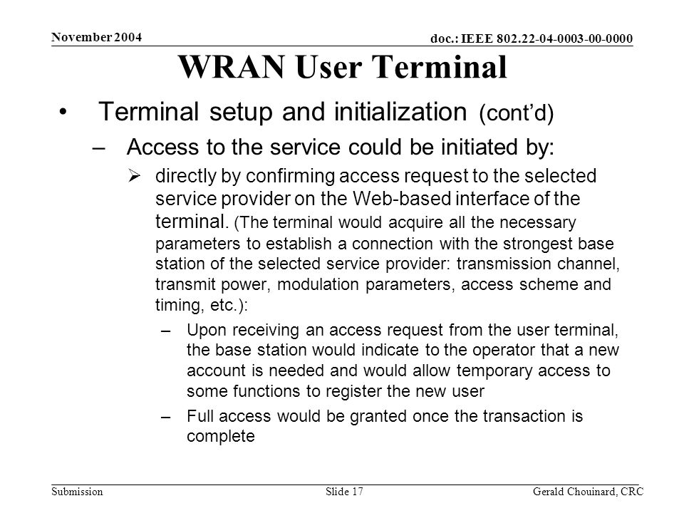 doc.: IEEE 802.22-04-0003-00-0000 Submission November 2004 Gerald Chouinard, CRCSlide 17 WRAN User Terminal Terminal setup and initialization (contd) –Access to the service could be initiated by: directly by confirming access request to the selected service provider on the Web-based interface of the terminal.