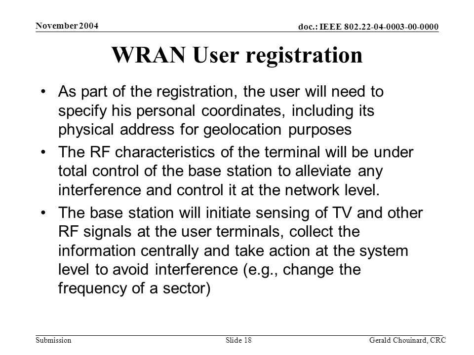 doc.: IEEE 802.22-04-0003-00-0000 Submission November 2004 Gerald Chouinard, CRCSlide 18 WRAN User registration As part of the registration, the user