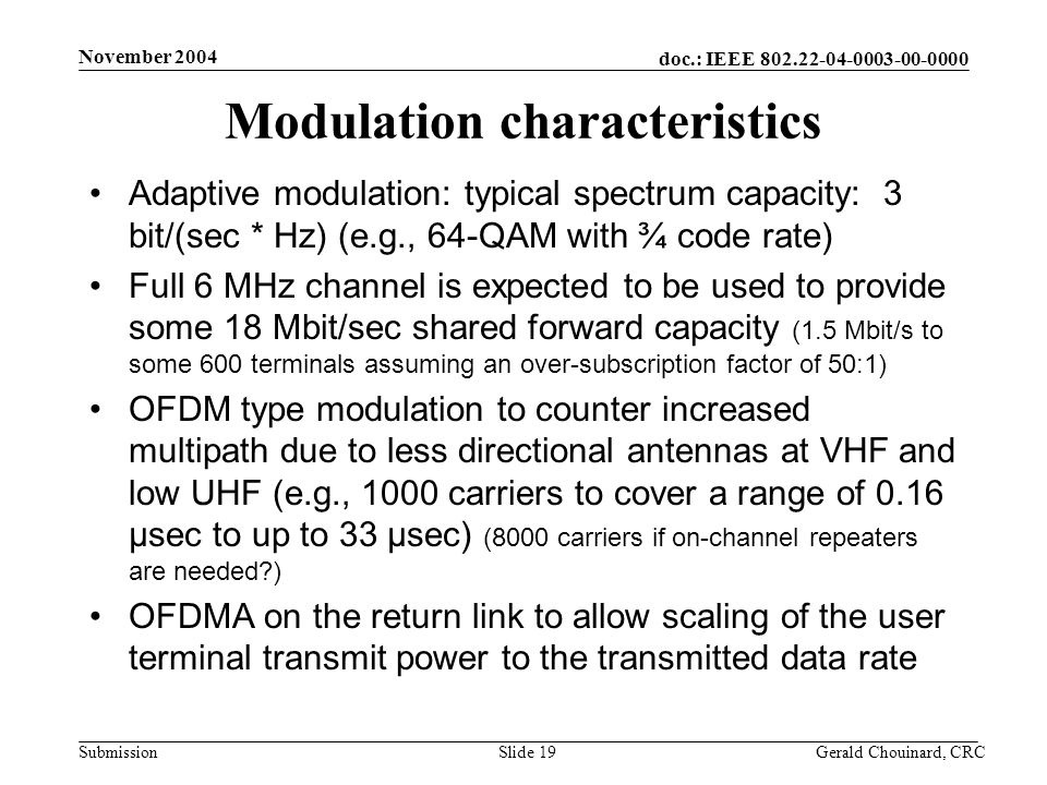 doc.: IEEE 802.22-04-0003-00-0000 Submission November 2004 Gerald Chouinard, CRCSlide 19 Modulation characteristics Adaptive modulation: typical spectrum capacity: 3 bit/(sec * Hz) (e.g., 64-QAM with ¾ code rate) Full 6 MHz channel is expected to be used to provide some 18 Mbit/sec shared forward capacity (1.5 Mbit/s to some 600 terminals assuming an over-subscription factor of 50:1) OFDM type modulation to counter increased multipath due to less directional antennas at VHF and low UHF (e.g., 1000 carriers to cover a range of 0.16 μsec to up to 33 μsec) (8000 carriers if on-channel repeaters are needed?) OFDMA on the return link to allow scaling of the user terminal transmit power to the transmitted data rate