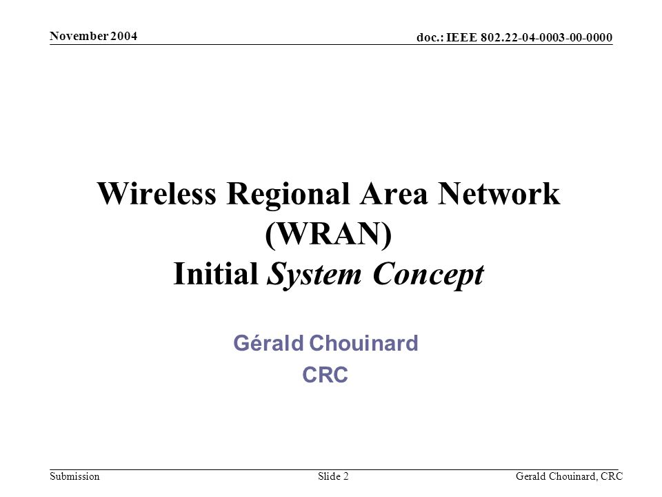 doc.: IEEE 802.22-04-0003-00-0000 Submission November 2004 Gerald Chouinard, CRCSlide 2 Wireless Regional Area Network (WRAN) Initial System Concept G