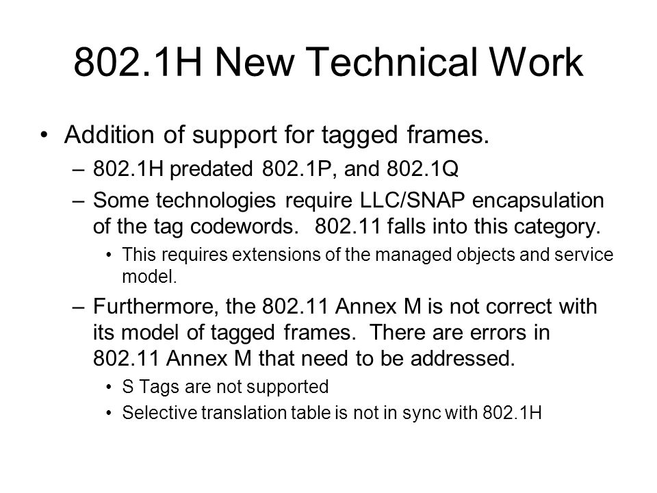 802.1H New Technical Work Addition of support for tagged frames. –802.1H predated 802.1P, and 802.1Q –Some technologies require LLC/SNAP encapsulation