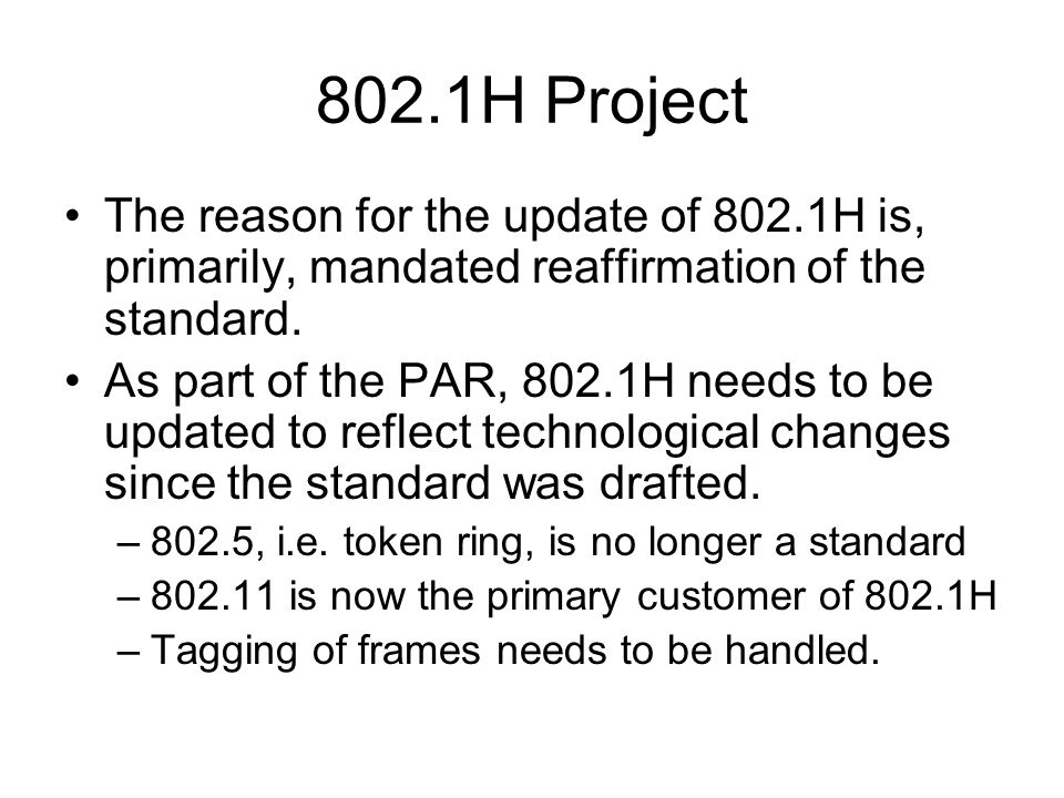 802.1H Project The reason for the update of 802.1H is, primarily, mandated reaffirmation of the standard. As part of the PAR, 802.1H needs to be updat