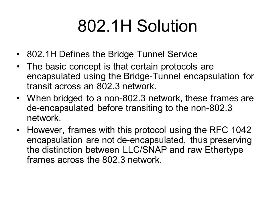 802.1H Solution 802.1H Defines the Bridge Tunnel Service The basic concept is that certain protocols are encapsulated using the Bridge-Tunnel encapsul