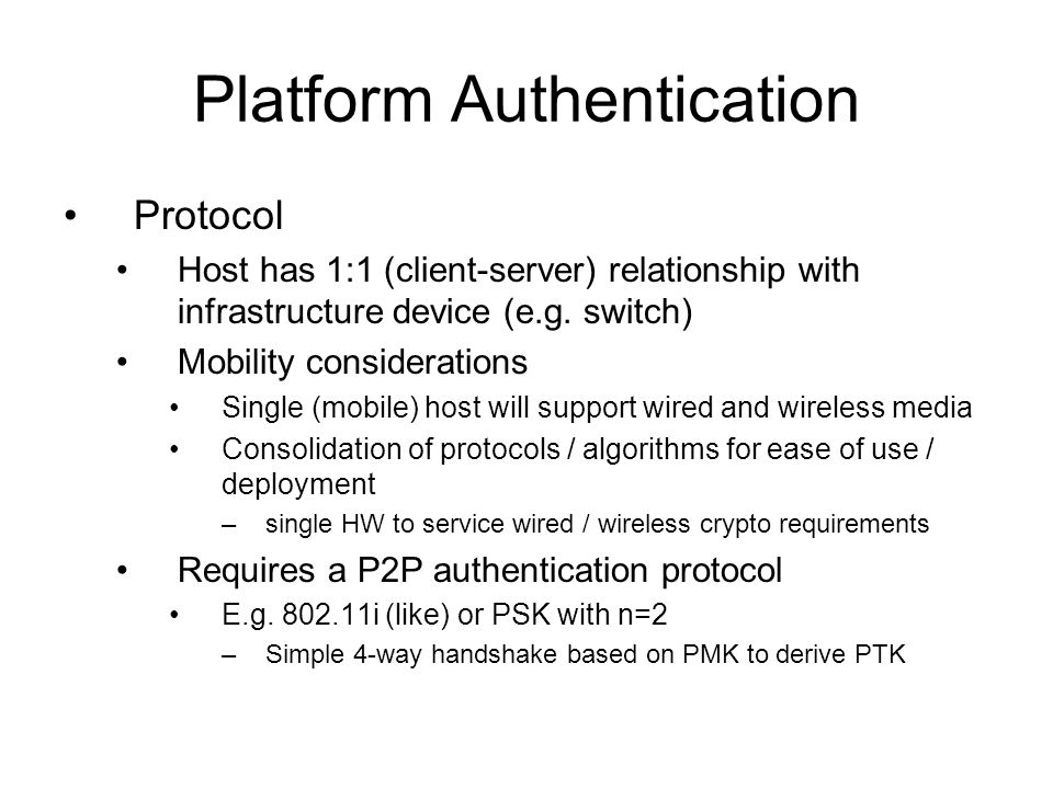 Platform Authentication Posture Authentication alone insufficient for applying policy Need platform configuration / state to ensure platform conformance to IT policy posture Using authentication / posture, PDP can make better informed policy decision Posture carrier protocol – which layer.