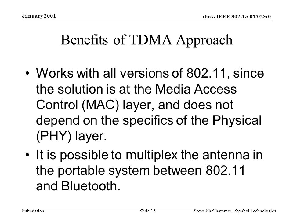 doc.: IEEE /025r0 Submission January 2001 Steve Shellhammer, Symbol TechnologiesSlide 16 Benefits of TDMA Approach Works with all versions of , since the solution is at the Media Access Control (MAC) layer, and does not depend on the specifics of the Physical (PHY) layer.