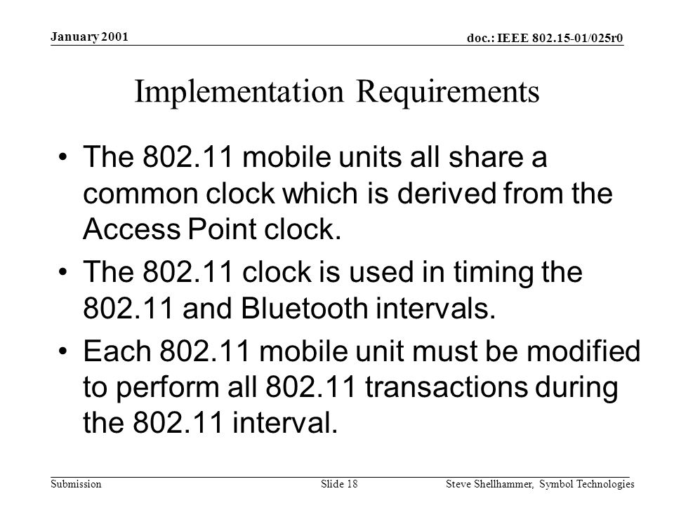 doc.: IEEE /025r0 Submission January 2001 Steve Shellhammer, Symbol TechnologiesSlide 18 Implementation Requirements The mobile units all share a common clock which is derived from the Access Point clock.