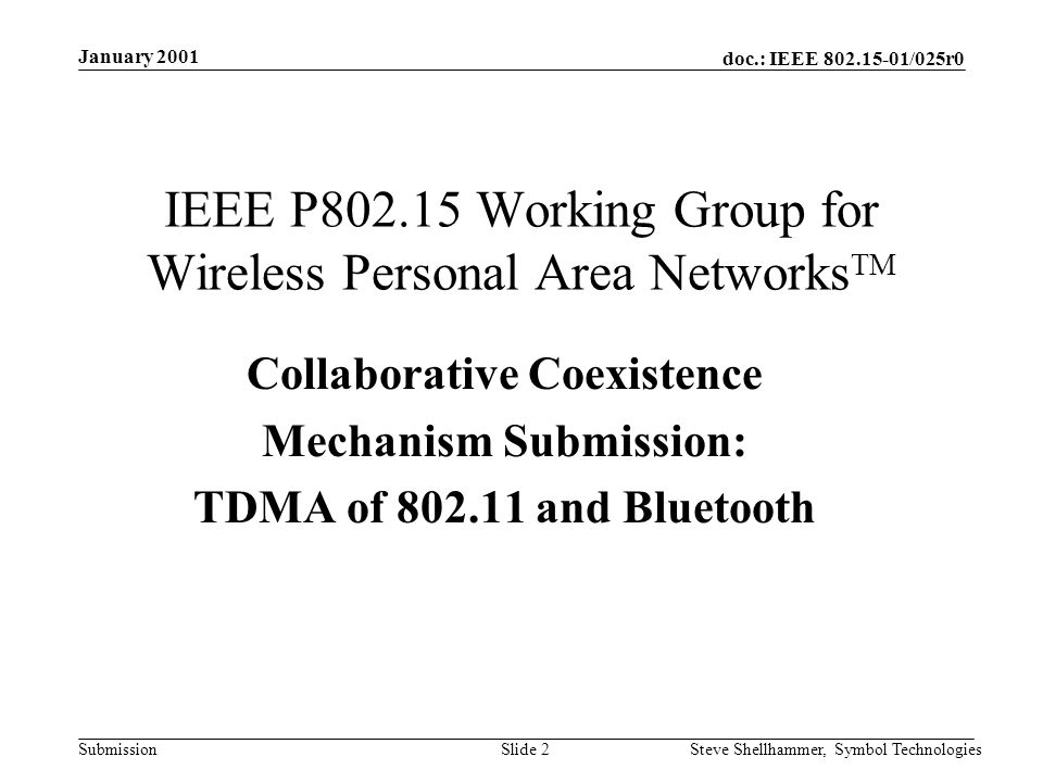 doc.: IEEE /025r0 Submission January 2001 Steve Shellhammer, Symbol TechnologiesSlide 2 IEEE P Working Group for Wireless Personal Area Networks TM Collaborative Coexistence Mechanism Submission: TDMA of and Bluetooth