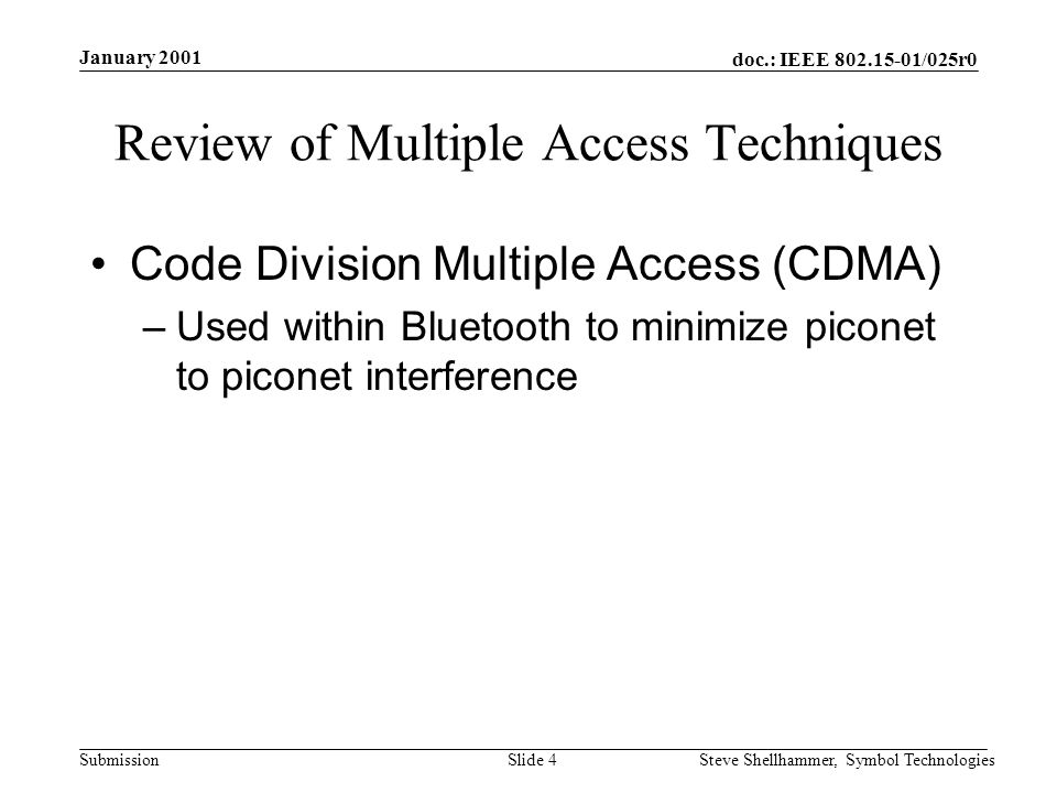 doc.: IEEE /025r0 Submission January 2001 Steve Shellhammer, Symbol TechnologiesSlide 4 Review of Multiple Access Techniques Code Division Multiple Access (CDMA) –Used within Bluetooth to minimize piconet to piconet interference