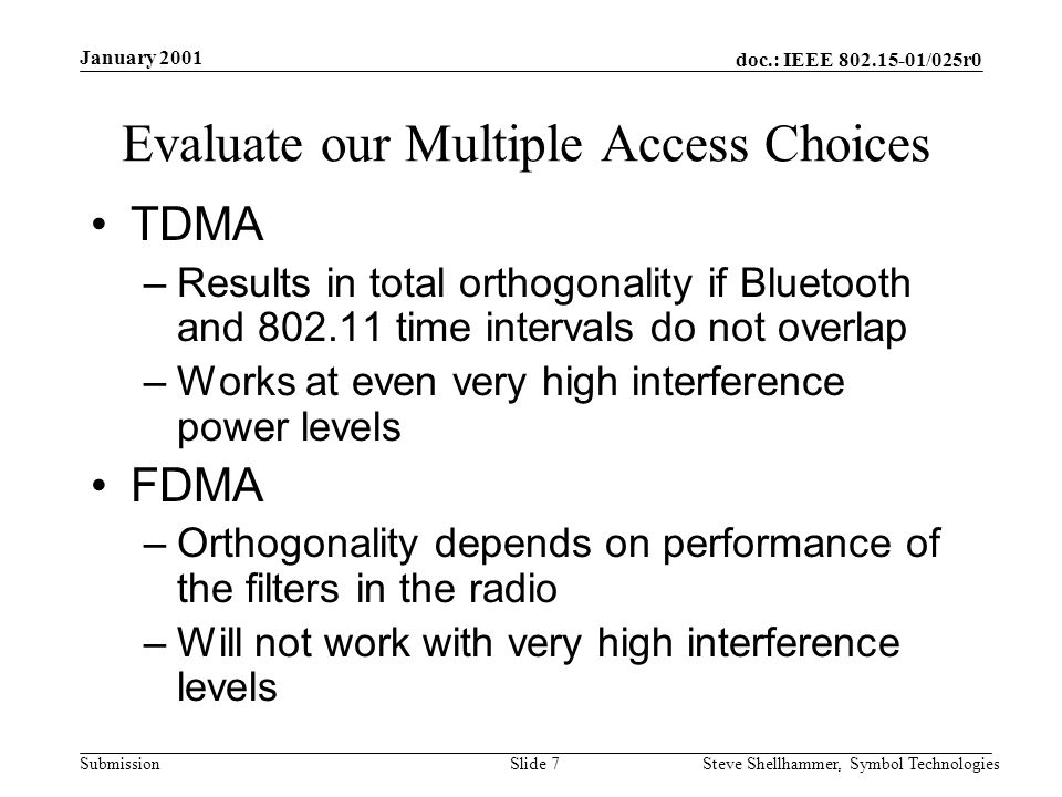 doc.: IEEE /025r0 Submission January 2001 Steve Shellhammer, Symbol TechnologiesSlide 7 Evaluate our Multiple Access Choices TDMA –Results in total orthogonality if Bluetooth and time intervals do not overlap –Works at even very high interference power levels FDMA –Orthogonality depends on performance of the filters in the radio –Will not work with very high interference levels