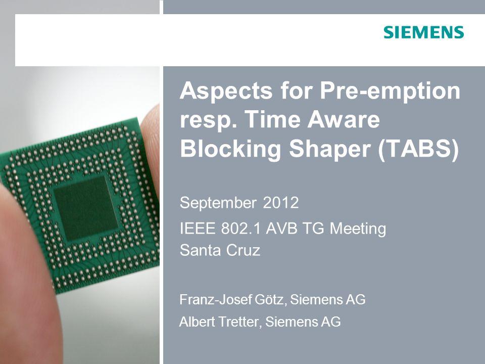 Aspects for Pre-emption resp. Time Aware Blocking Shaper (TABS) September 2012 IEEE 802.1 AVB TG Meeting Santa Cruz Franz-Josef Götz, Siemens AG Alber