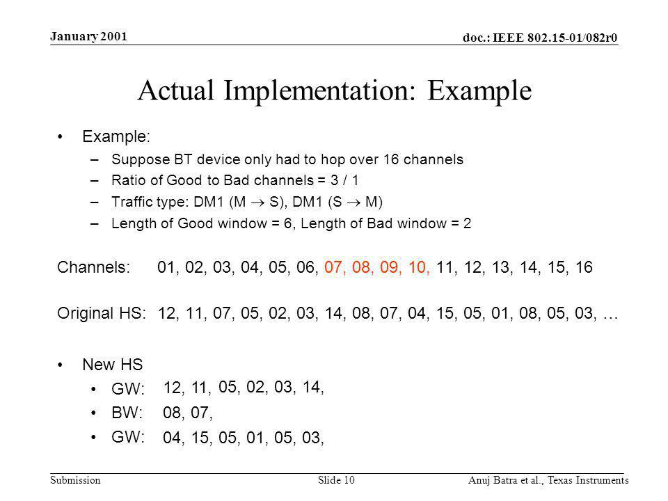 doc.: IEEE /082r0 Submission January 2001 Anuj Batra et al., Texas InstrumentsSlide 10 Actual Implementation: Example Example: –Suppose BT device only had to hop over 16 channels –Ratio of Good to Bad channels = 3 / 1 –Traffic type: DM1 (M S), DM1 (S M) –Length of Good window = 6, Length of Bad window = 2 Channels:01, 02, 03, 04, 05, 06, 07, 08, 09, 10, 11, 12, 13, 14, 15, 16 Original HS: 12, 11, 07, 05, 02, 03, 14, 08, 07, 04, 15, 05, 01, 08, 05, 03, … New HS GW: BW: GW: 12,11, 05,02,03,14, 08,07, 04,15,05,01,05,03,
