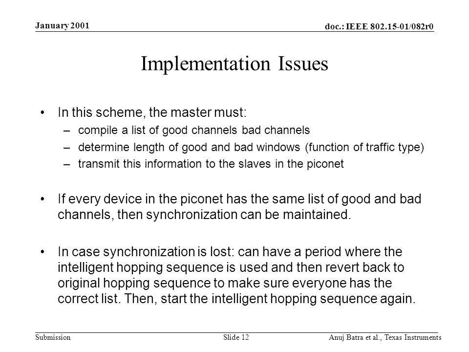 doc.: IEEE /082r0 Submission January 2001 Anuj Batra et al., Texas InstrumentsSlide 12 Implementation Issues In this scheme, the master must: –compile a list of good channels bad channels –determine length of good and bad windows (function of traffic type) –transmit this information to the slaves in the piconet If every device in the piconet has the same list of good and bad channels, then synchronization can be maintained.