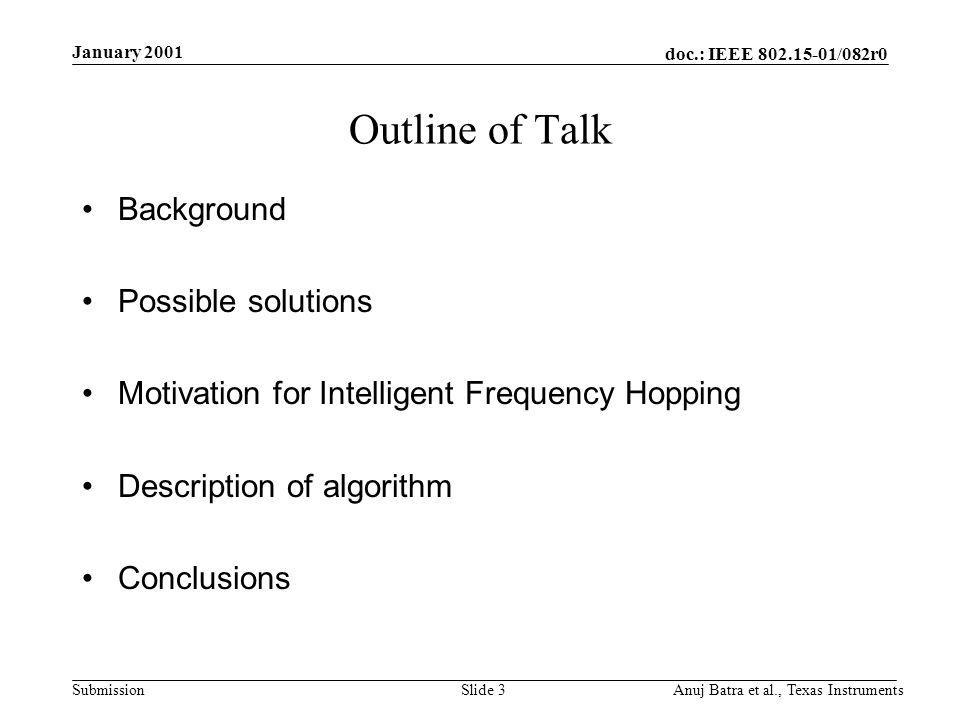 doc.: IEEE 802.15-01/082r0 Submission January 2001 Anuj Batra et al., Texas InstrumentsSlide 3 Outline of Talk Background Possible solutions Motivation for Intelligent Frequency Hopping Description of algorithm Conclusions