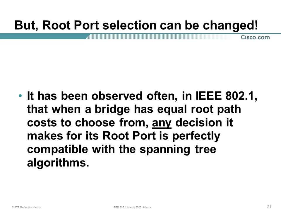 MSTP Reflection VectorIEEE 802.1 March 2005 Atlanta 21 It has been observed often, in IEEE 802.1, that when a bridge has equal root path costs to choose from, any decision it makes for its Root Port is perfectly compatible with the spanning tree algorithms.