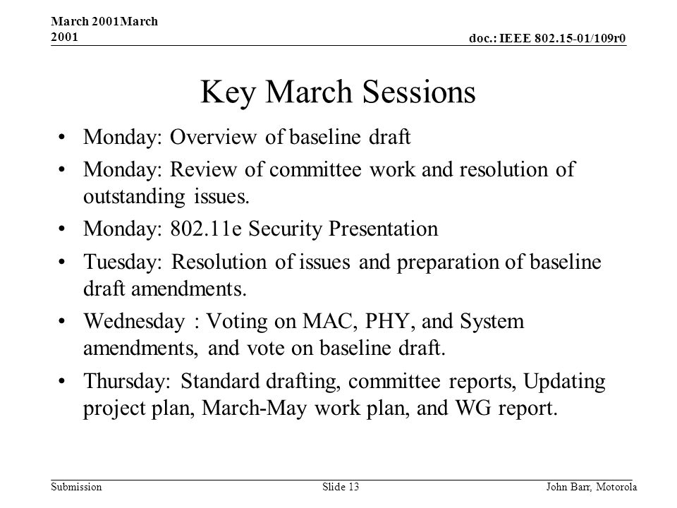 doc.: IEEE 802.15-01/109r0 Submission March 2001March 2001 John Barr, MotorolaSlide 13 Key March Sessions Monday: Overview of baseline draft Monday: Review of committee work and resolution of outstanding issues.