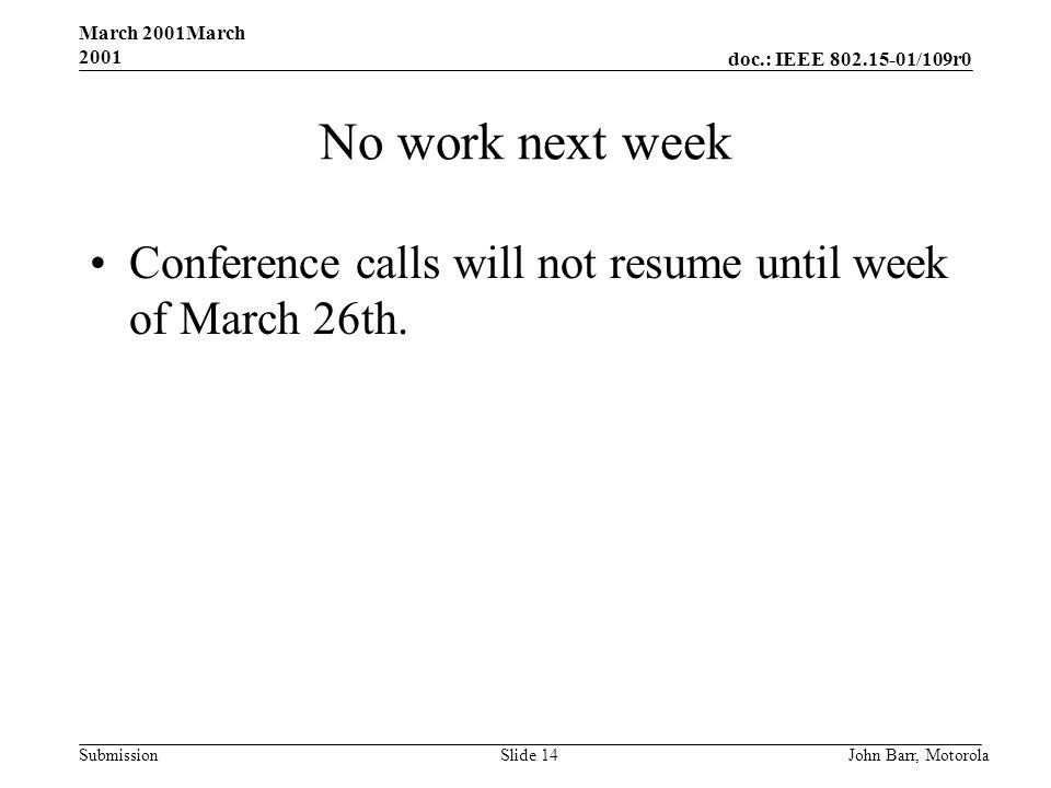 doc.: IEEE 802.15-01/109r0 Submission March 2001March 2001 John Barr, MotorolaSlide 14 No work next week Conference calls will not resume until week of March 26th.