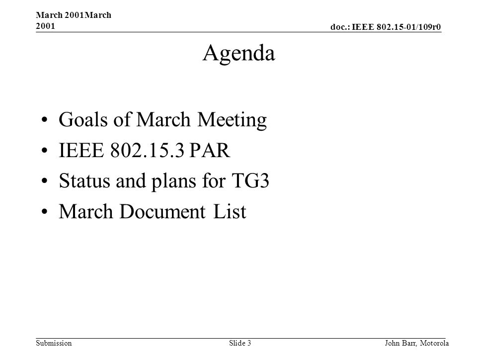 doc.: IEEE 802.15-01/109r0 Submission March 2001March 2001 John Barr, MotorolaSlide 3 Agenda Goals of March Meeting IEEE 802.15.3 PAR Status and plans