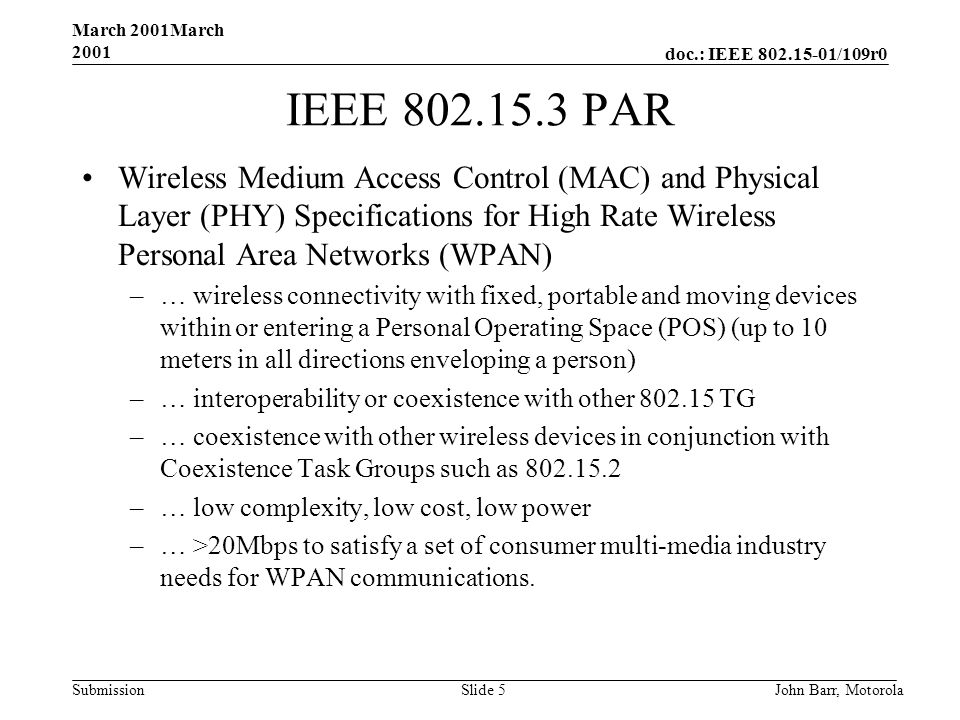 doc.: IEEE /109r0 Submission March 2001March 2001 John Barr, MotorolaSlide 5 IEEE PAR Wireless Medium Access Control (MAC) and Physical Layer (PHY) Specifications for High Rate Wireless Personal Area Networks (WPAN) –… wireless connectivity with fixed, portable and moving devices within or entering a Personal Operating Space (POS) (up to 10 meters in all directions enveloping a person) –… interoperability or coexistence with other TG –… coexistence with other wireless devices in conjunction with Coexistence Task Groups such as –… low complexity, low cost, low power –… >20Mbps to satisfy a set of consumer multi-media industry needs for WPAN communications.